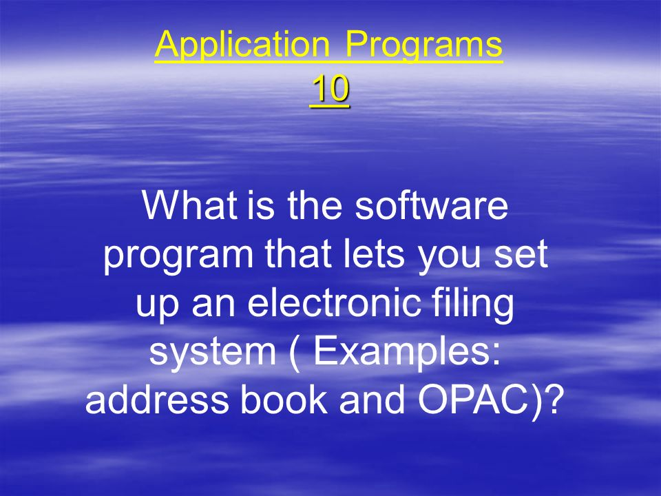Application Programs 10 What is the software program that lets you set up an electronic filing system ( Examples: address book and OPAC)