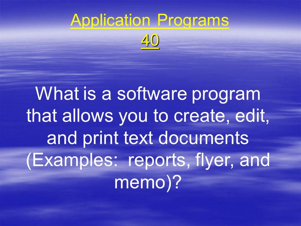 Application Programs 40 What is a software program that allows you to create, edit, and print text documents (Examples: reports, flyer, and memo)