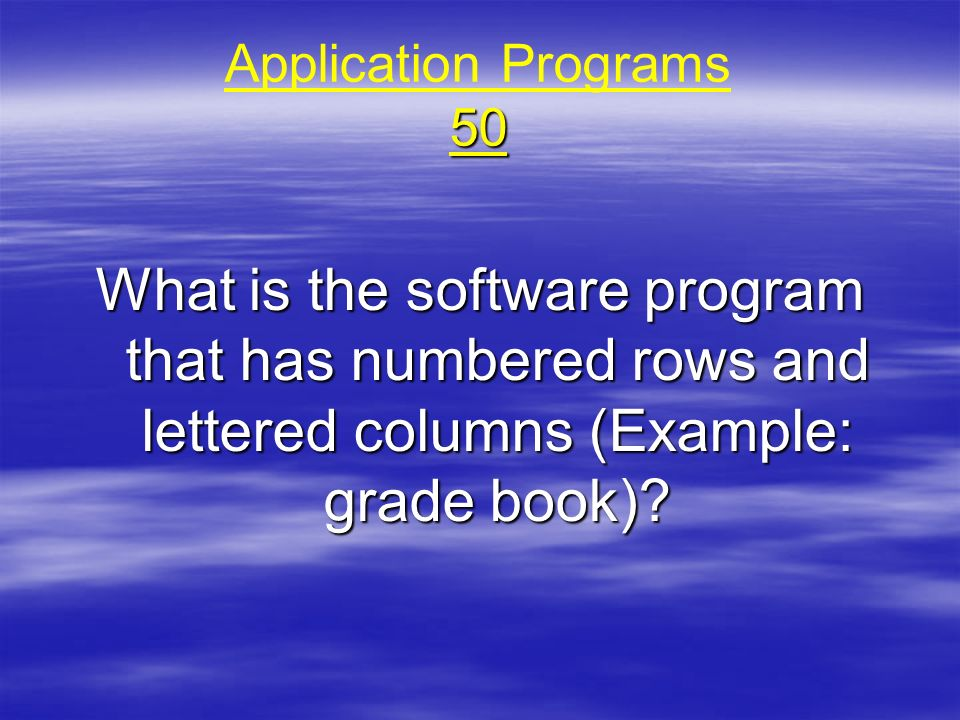 Application Programs 50 What is the software program that has numbered rows and lettered columns (Example: grade book)