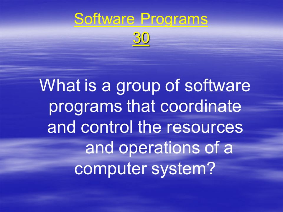Software Programs 30 What is a group of software programs that coordinate and control the resources and operations of a computer system