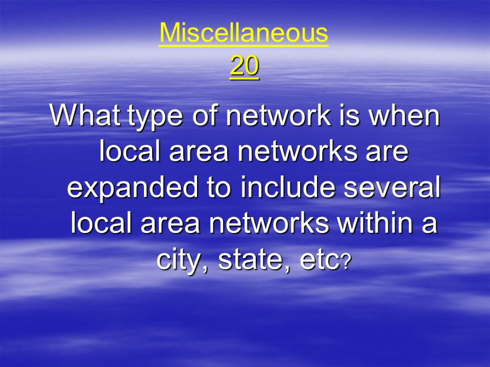 Miscellaneous 20 What type of network is when local area networks are expanded to include several local area networks within a city, state, etc