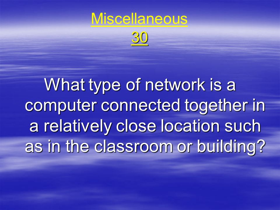 Miscellaneous 30 What type of network is a computer connected together in a relatively close location such as in the classroom or building