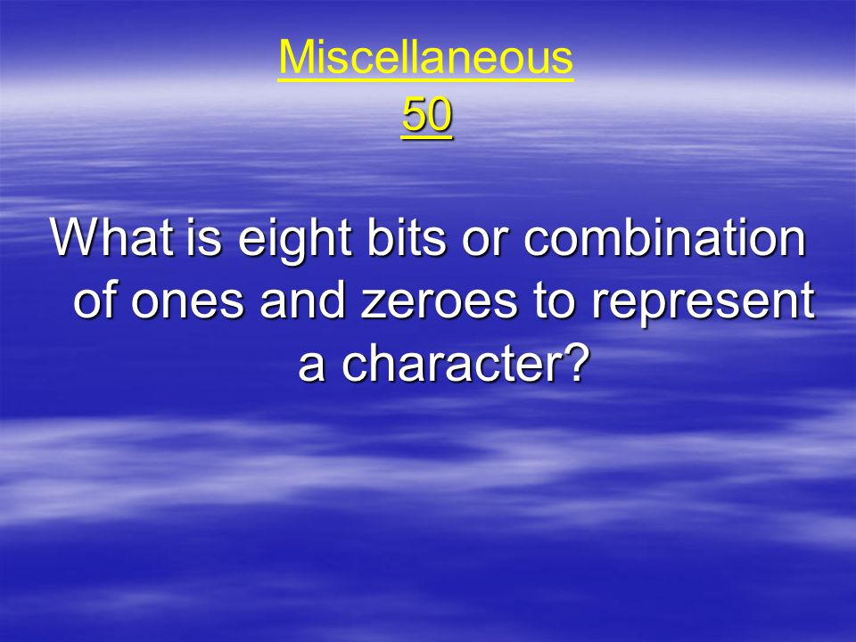 Miscellaneous 50 What is eight bits or combination of ones and zeroes to represent a character