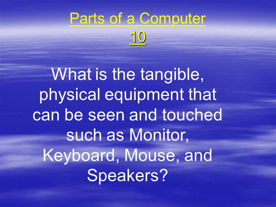 Parts of a Computer 10 What is the tangible, physical equipment that can be seen and touched such as Monitor, Keyboard, Mouse, and Speakers