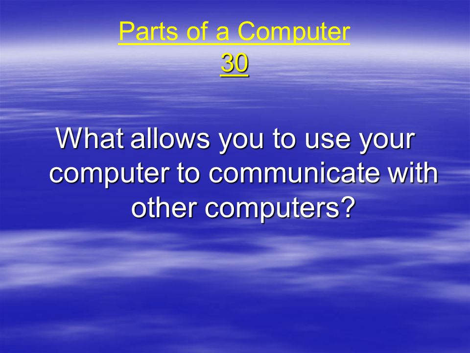 Parts of a Computer 30 What allows you to use your computer to communicate with other computers