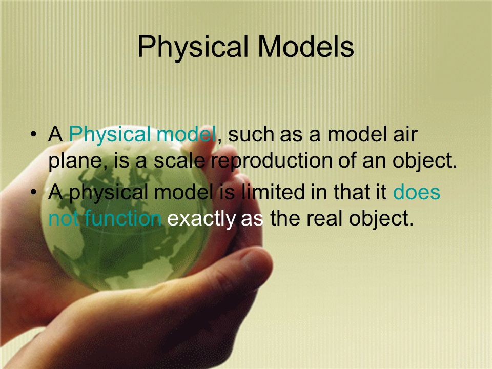Physical Models A Physical model, such as a model air plane, is a scale reproduction of an object.