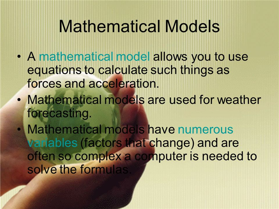 Mathematical Models A mathematical model allows you to use equations to calculate such things as forces and acceleration.