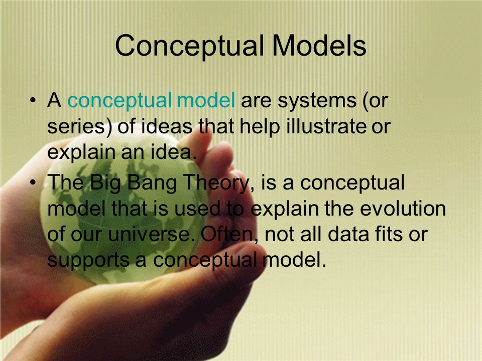 Conceptual Models A conceptual model are systems (or series) of ideas that help illustrate or explain an idea.