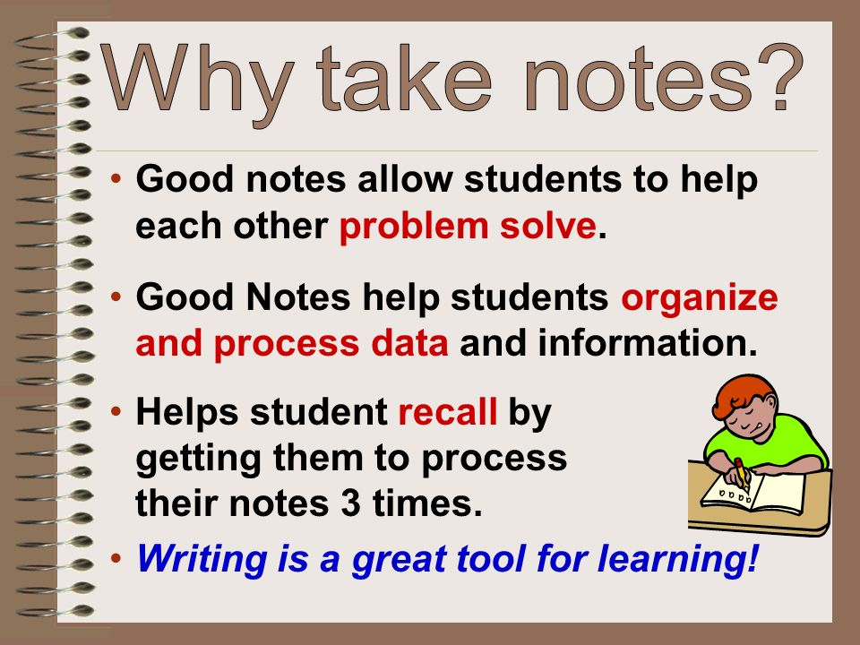 Why take notes Good notes allow students to help each other problem solve. Good Notes help students organize and process data and information.