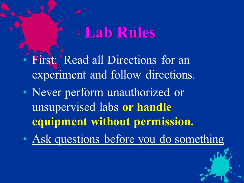 Lab Rules First: Read all Directions for an experiment and follow directions.