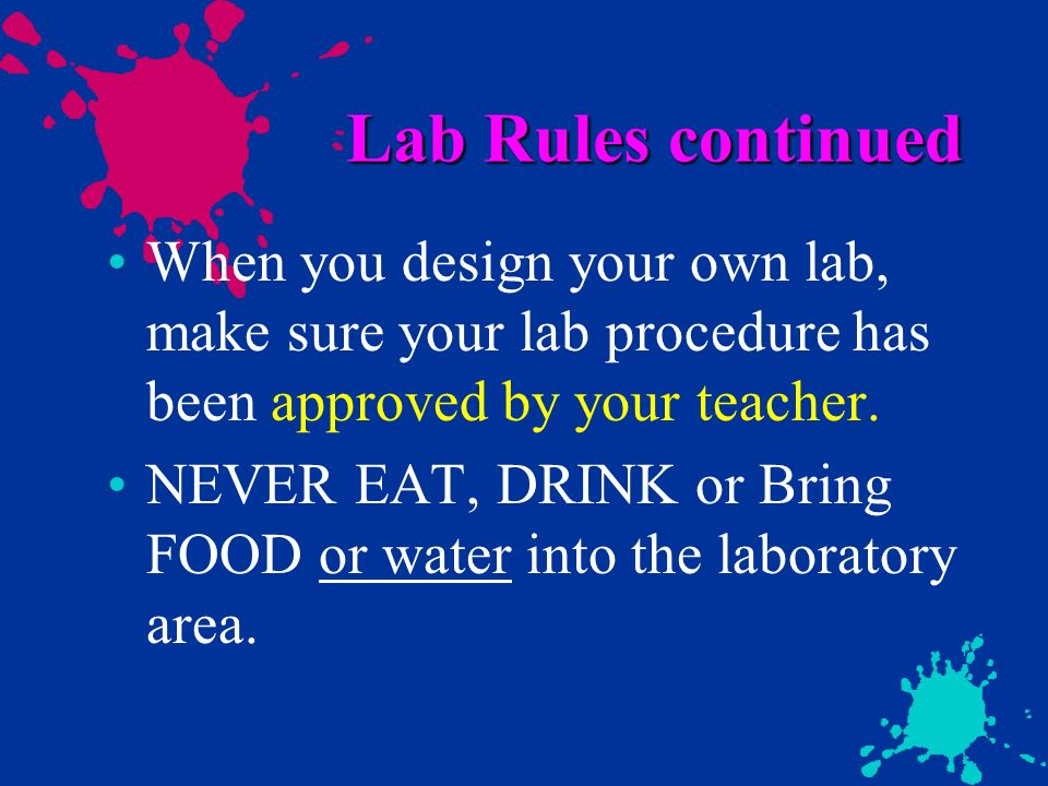 Lab Rules continued When you design your own lab, make sure your lab procedure has been approved by your teacher.