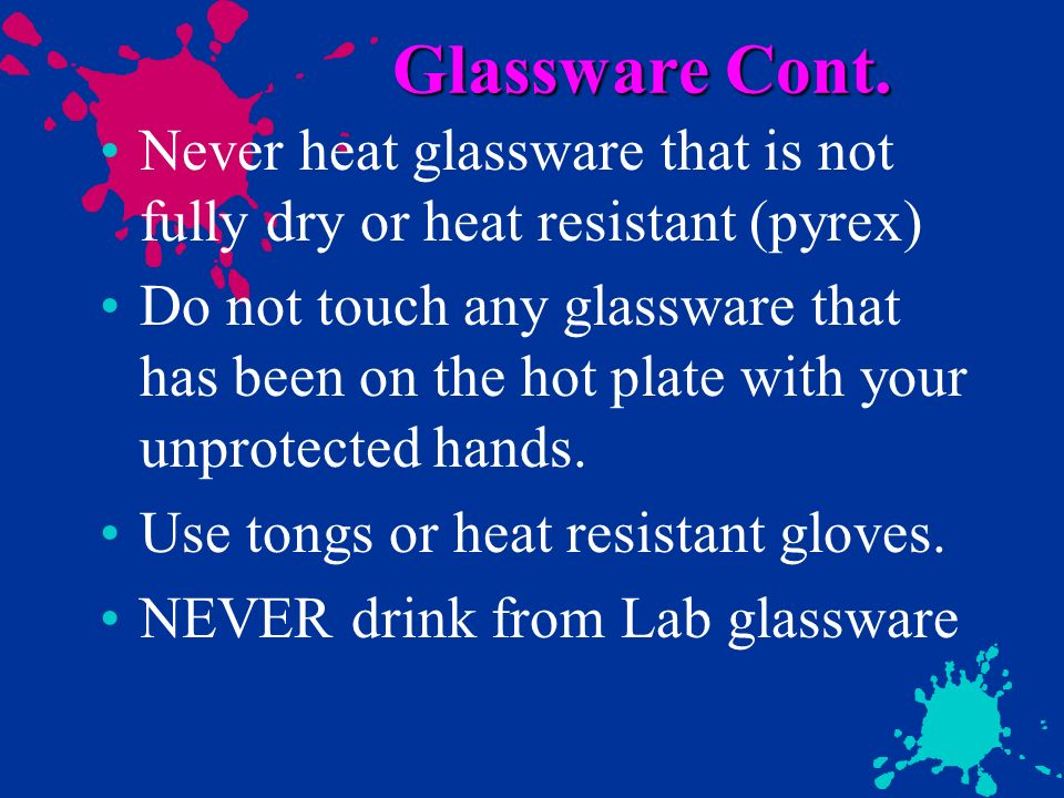 Glassware Cont. Never heat glassware that is not fully dry or heat resistant (pyrex)