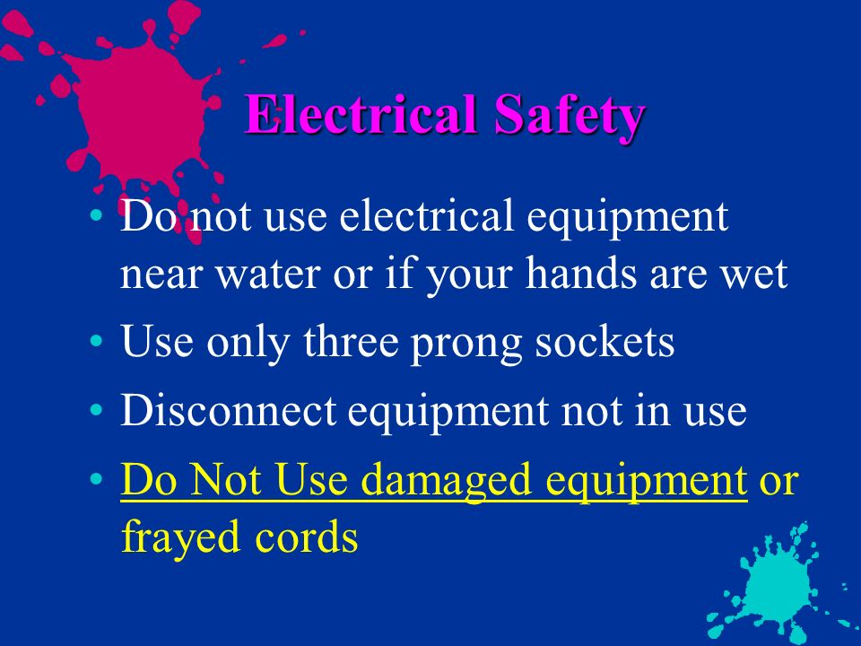 Electrical Safety Do not use electrical equipment near water or if your hands are wet. Use only three prong sockets.