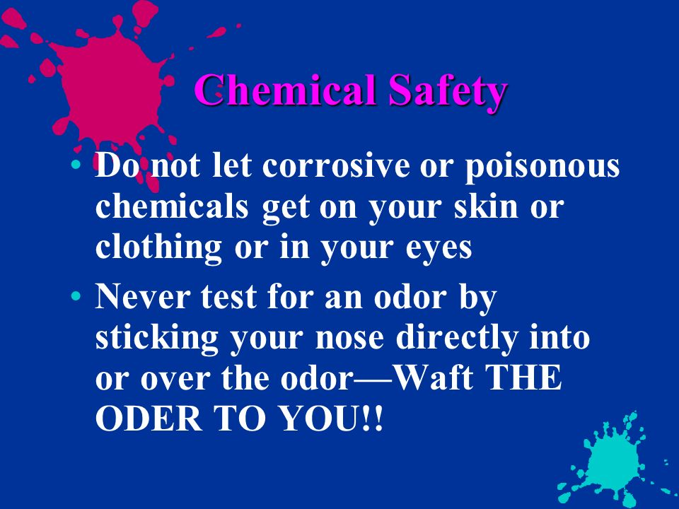 Chemical Safety Do not let corrosive or poisonous chemicals get on your skin or clothing or in your eyes.