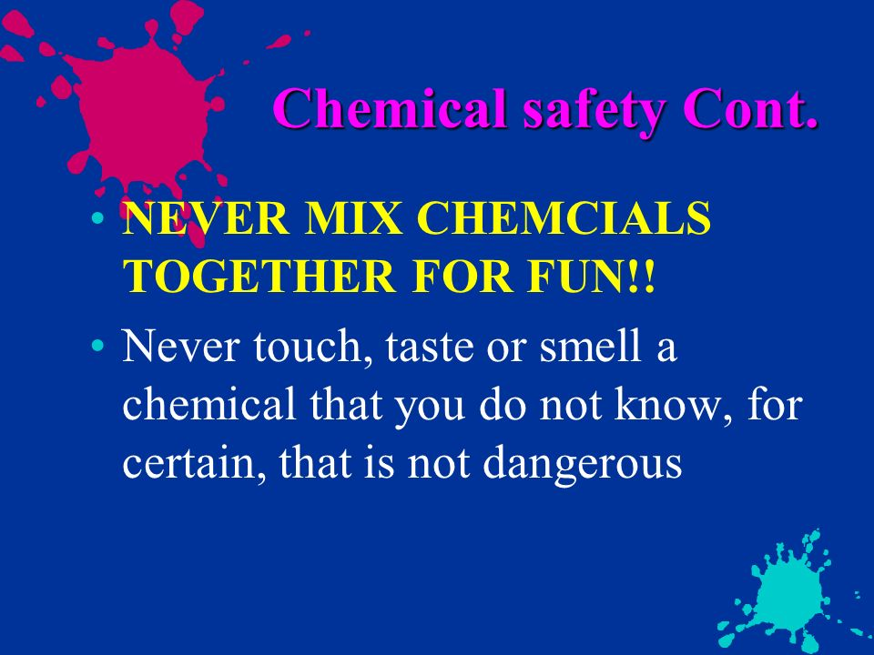 Chemical safety Cont. NEVER MIX CHEMCIALS TOGETHER FOR FUN!!
