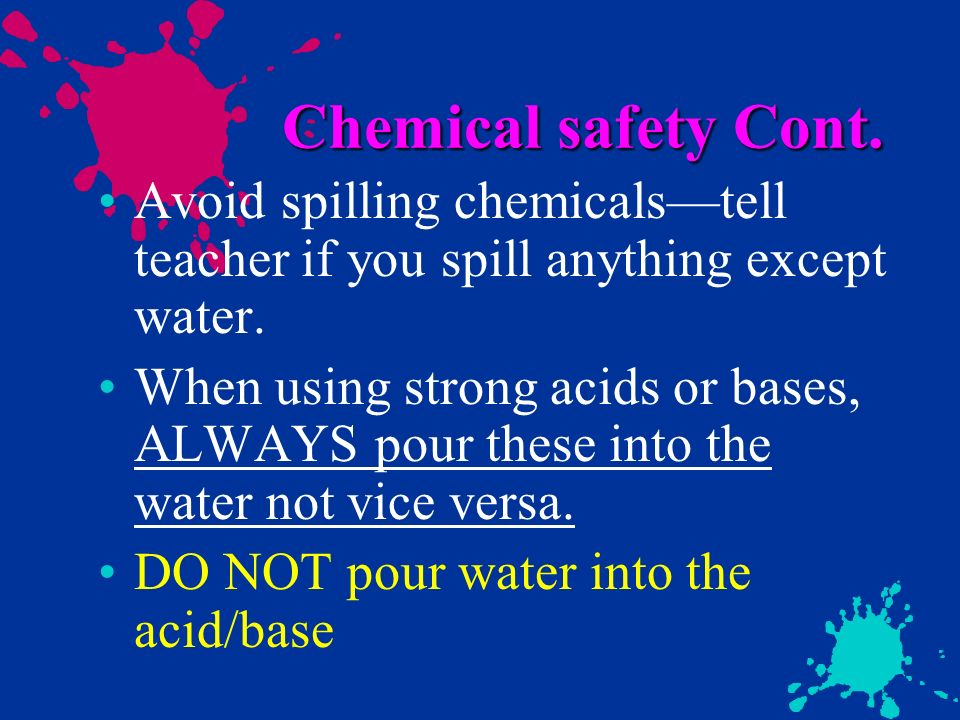 Chemical safety Cont. Avoid spilling chemicals—tell teacher if you spill anything except water.