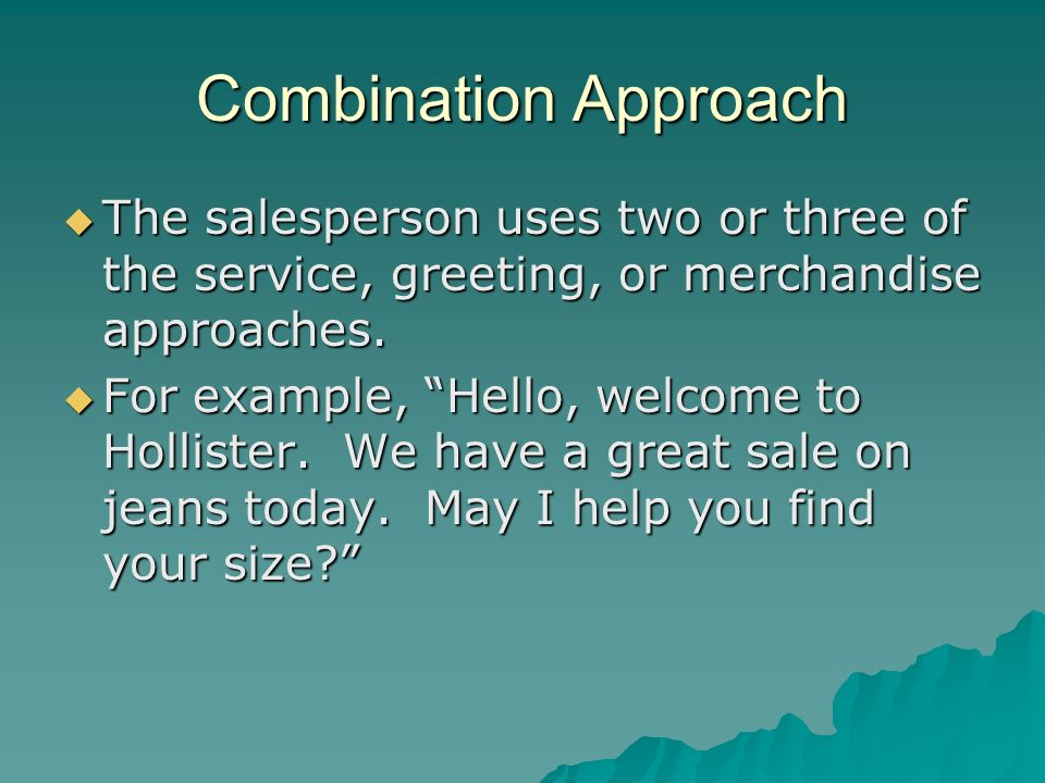 Combination Approach The salesperson uses two or three of the service, greeting, or merchandise approaches.