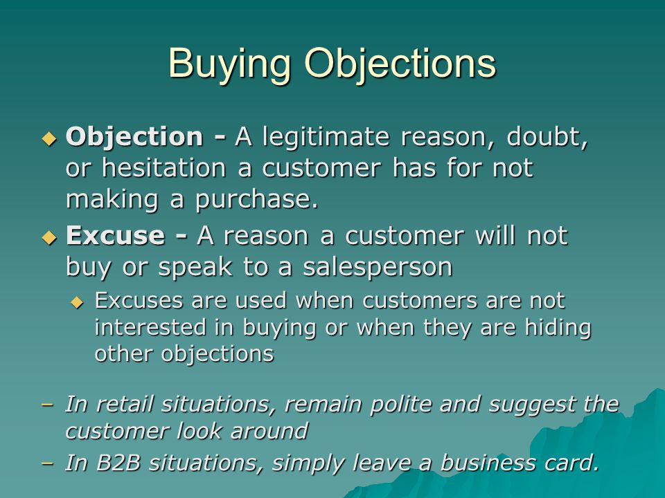 Buying Objections Objection - A legitimate reason, doubt, or hesitation a customer has for not making a purchase.