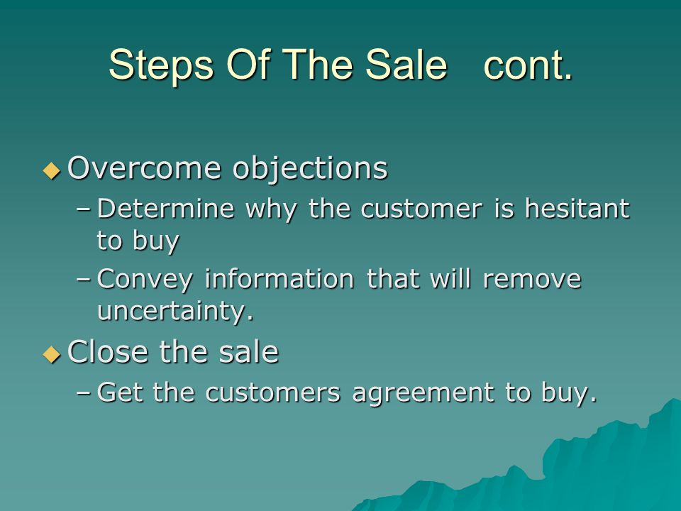 Steps Of The Sale cont. Overcome objections Close the sale