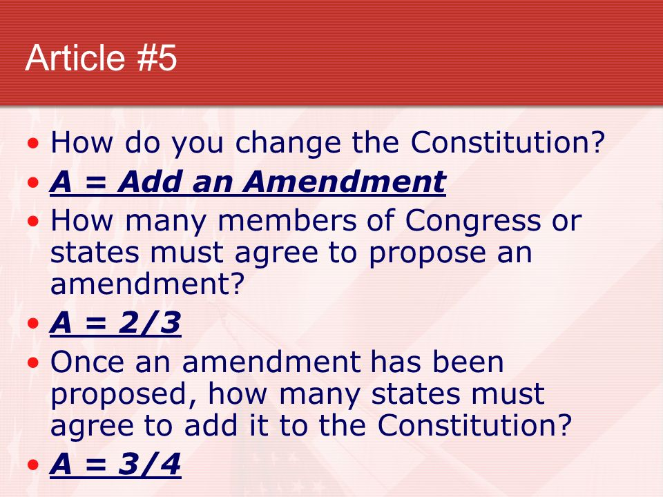 Article #5 How do you change the Constitution A = Add an Amendment