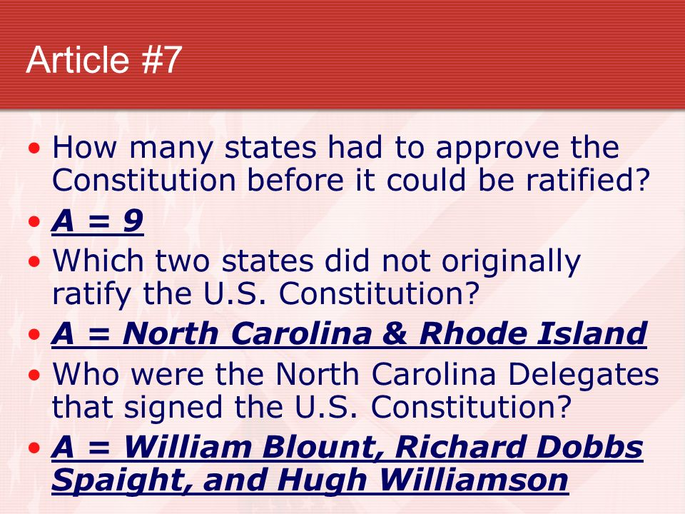 Article #7 How many states had to approve the Constitution before it could be ratified A = 9.