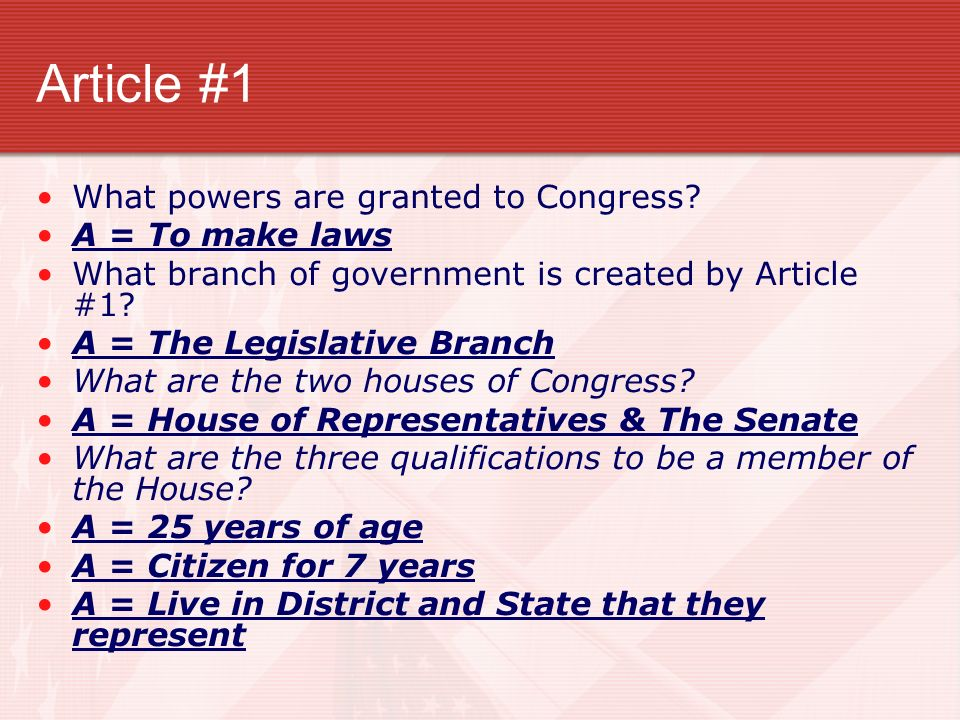 Article #1 What powers are granted to Congress A = To make laws