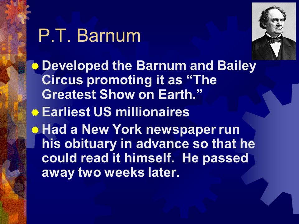 P.T. Barnum Developed the Barnum and Bailey Circus promoting it as The Greatest Show on Earth. Earliest US millionaires.