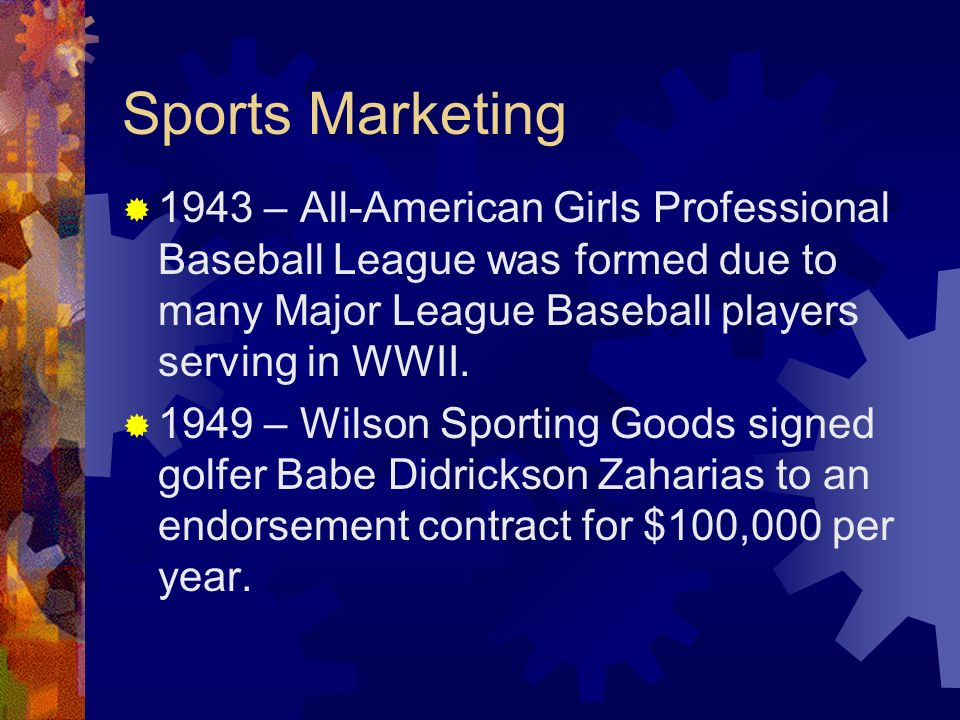 Sports Marketing 1943 – All-American Girls Professional Baseball League was formed due to many Major League Baseball players serving in WWII.