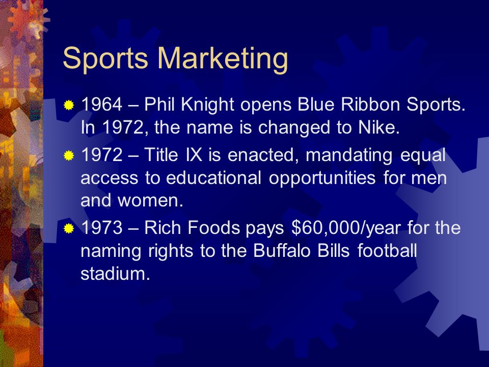 Sports Marketing 1964 – Phil Knight opens Blue Ribbon Sports. In 1972, the name is changed to Nike.