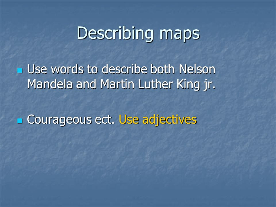 Describing mapsUse words to describe both Nelson Mandela and Martin Luther King jr.