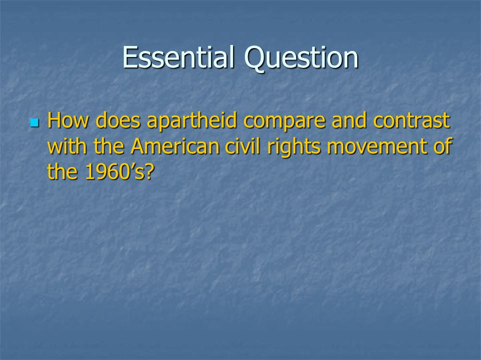 Essential Question How does apartheid compare and contrast with the American civil rights movement of the 1960's