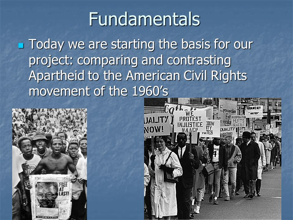 Fundamentals Today we are starting the basis for our project: comparing and contrasting Apartheid to the American Civil Rights movement of the 1960's.