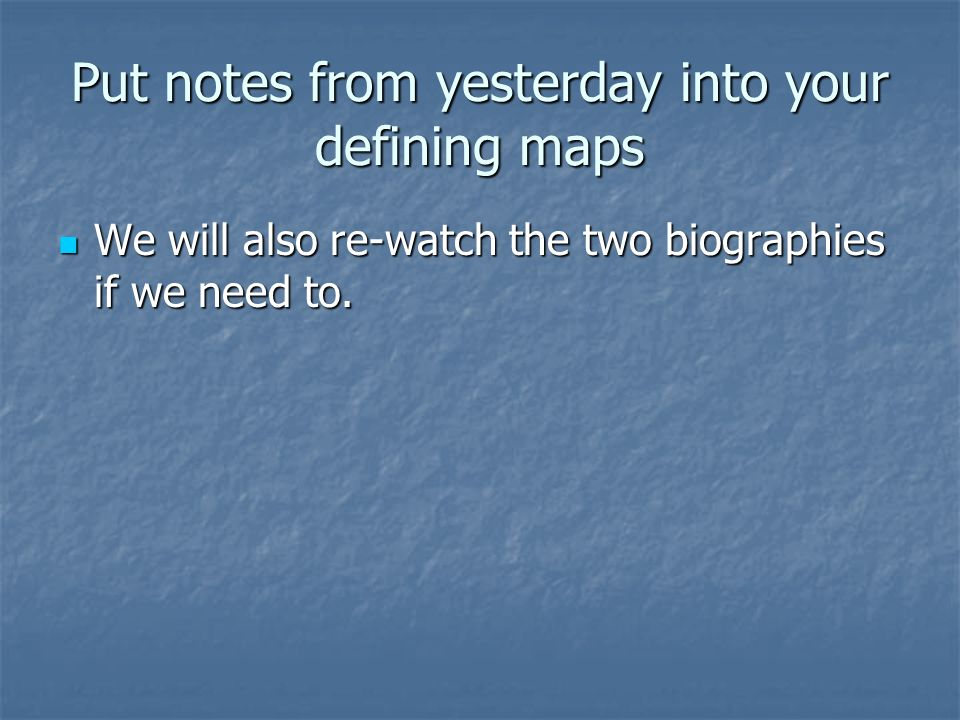 Put notes from yesterday into your defining maps