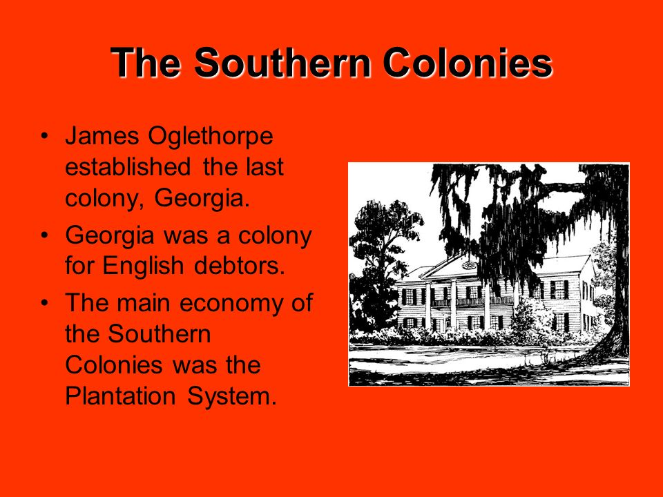 The Southern Colonies James Oglethorpe established the last colony, Georgia. Georgia was a colony for English debtors.
