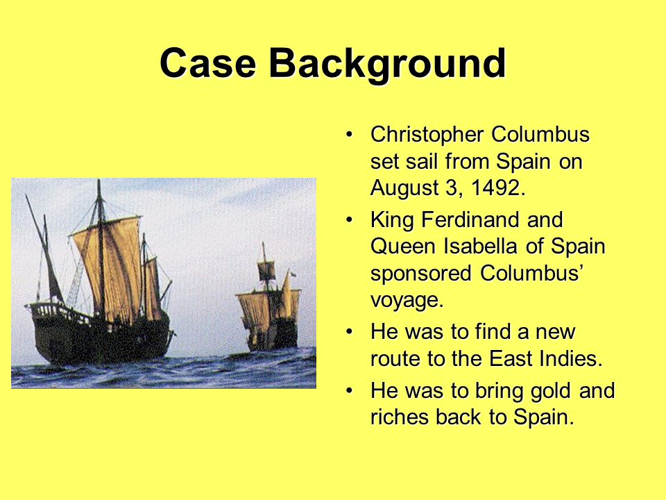 Case Background Christopher Columbus set sail from Spain on August 3, 1492. King Ferdinand and Queen Isabella of Spain sponsored Columbus' voyage.