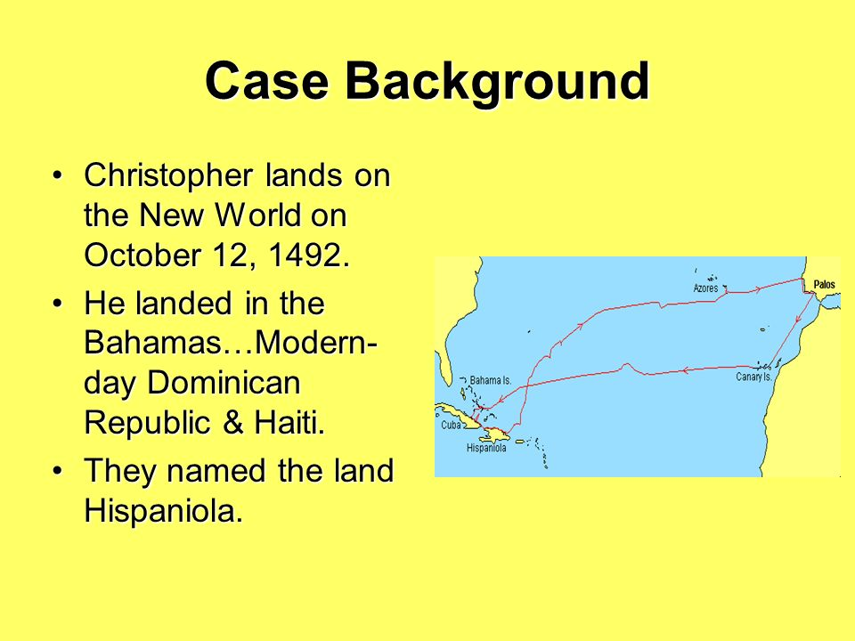 Case Background Christopher lands on the New World on October 12, 1492. He landed in the Bahamas…Modern-day Dominican Republic & Haiti.
