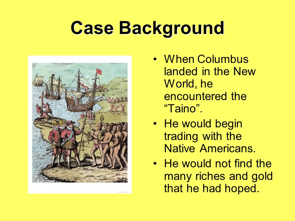 Case Background When Columbus landed in the New World, he encountered the Taino . He would begin trading with the Native Americans.