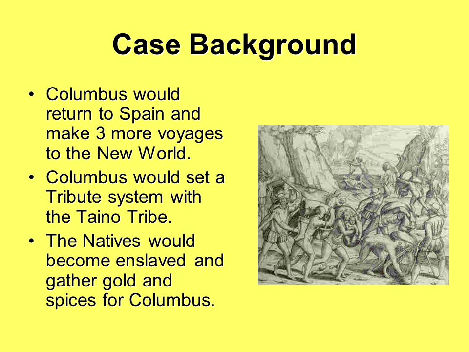 Case Background Columbus would return to Spain and make 3 more voyages to the New World. Columbus would set a Tribute system with the Taino Tribe.