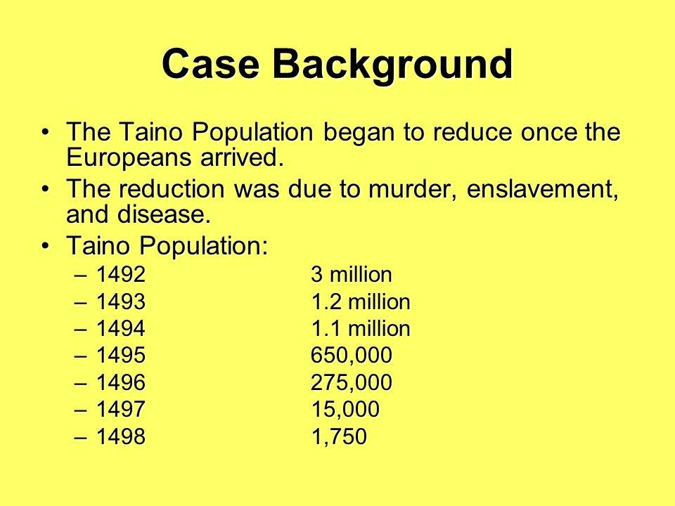 Case Background The Taino Population began to reduce once the Europeans arrived. The reduction was due to murder, enslavement, and disease.