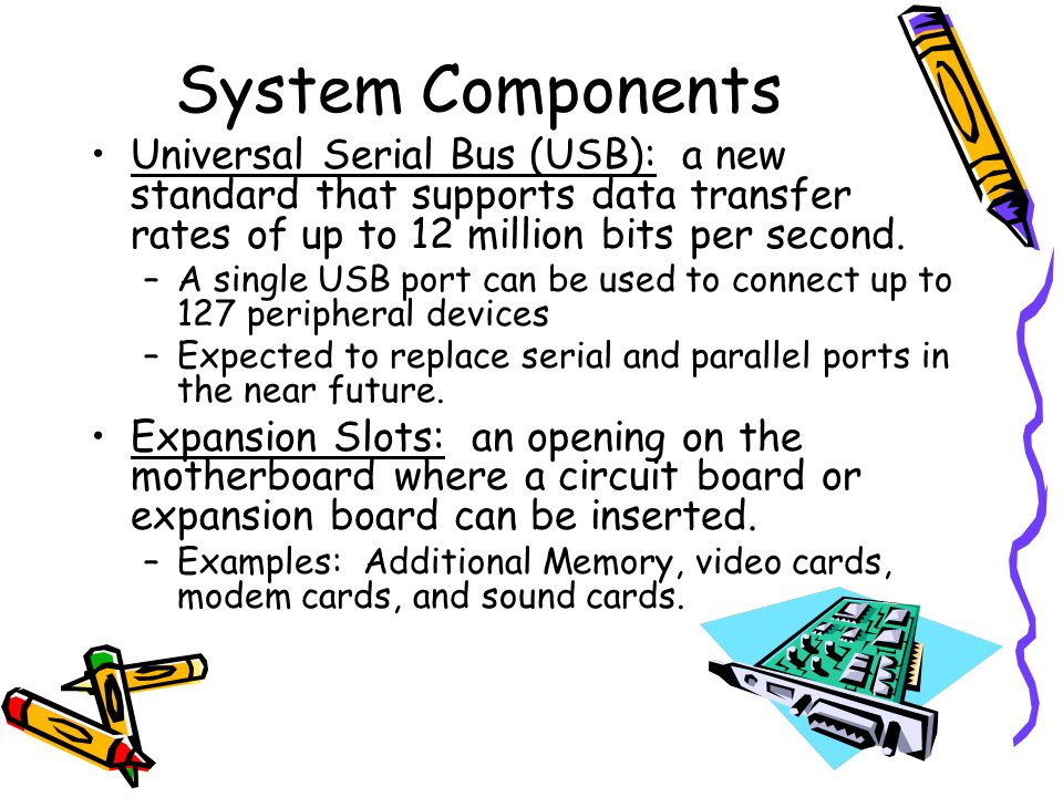 System Components Universal Serial Bus (USB): a new standard that supports data transfer rates of up to 12 million bits per second.