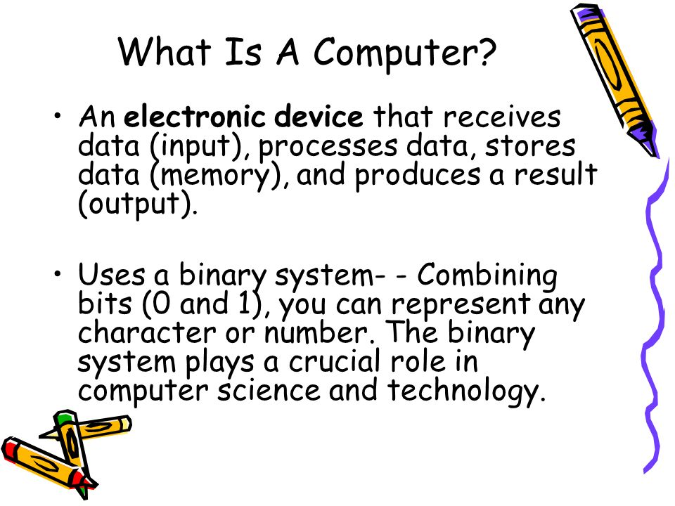 What Is A Computer An electronic device that receives data (input), processes data, stores data (memory), and produces a result (output).