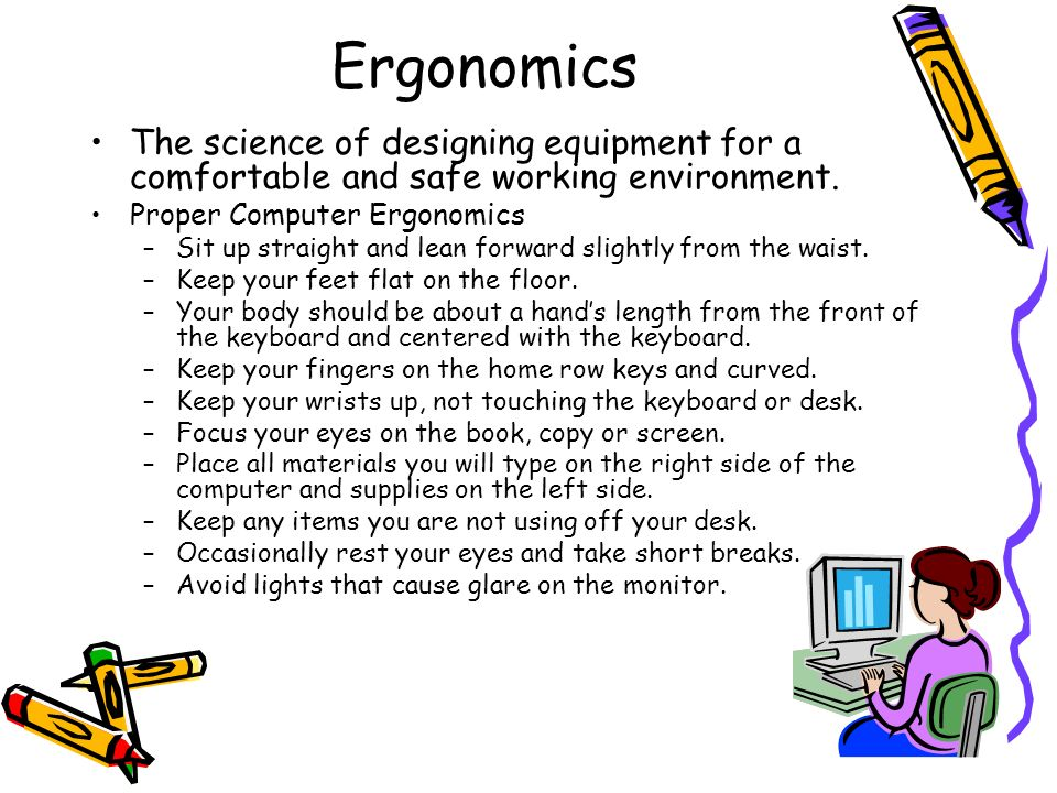 Ergonomics The science of designing equipment for a comfortable and safe working environment. Proper Computer Ergonomics.