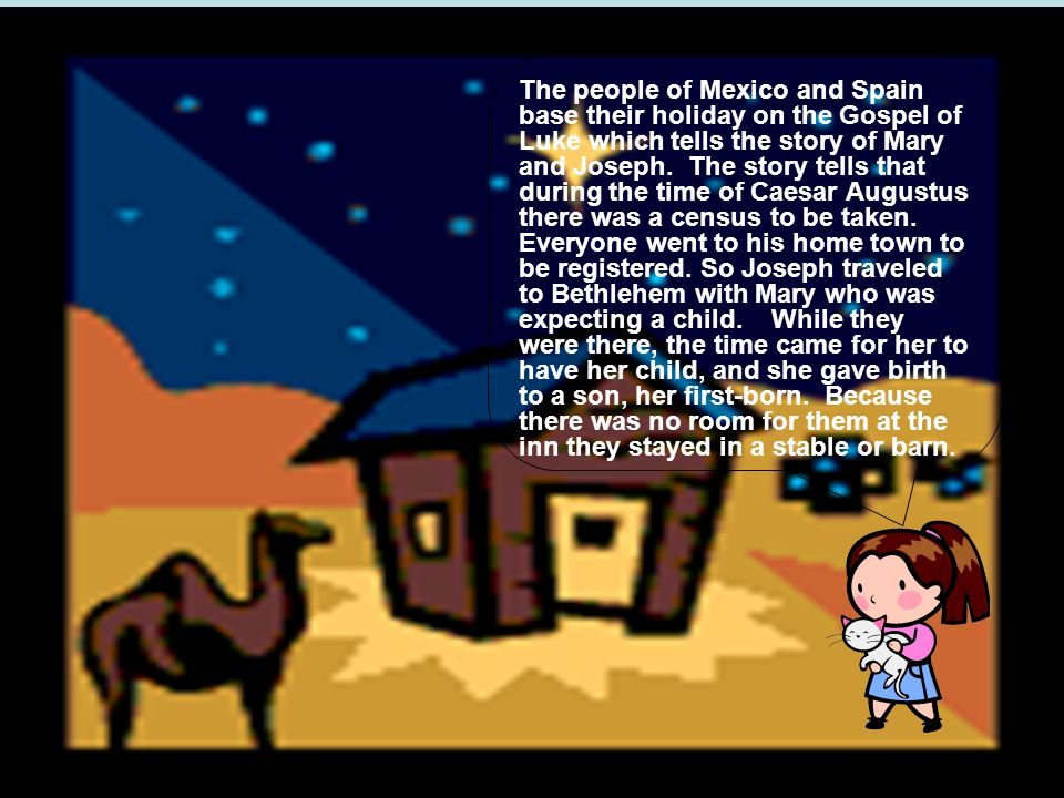 The people of Mexico and Spain base their holiday on the Gospel of Luke which tells the story of Mary and Joseph.