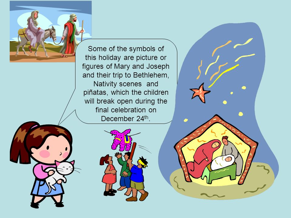 Some of the symbols of this holiday are picture or figures of Mary and Joseph and their trip to Bethlehem, Nativity scenes and piñatas, which the children will break open during the final celebration on December 24th.