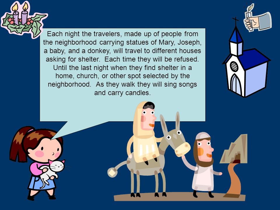 Each night the travelers, made up of people from the neighborhood carrying statues of Mary, Joseph, a baby, and a donkey, will travel to different houses asking for shelter.