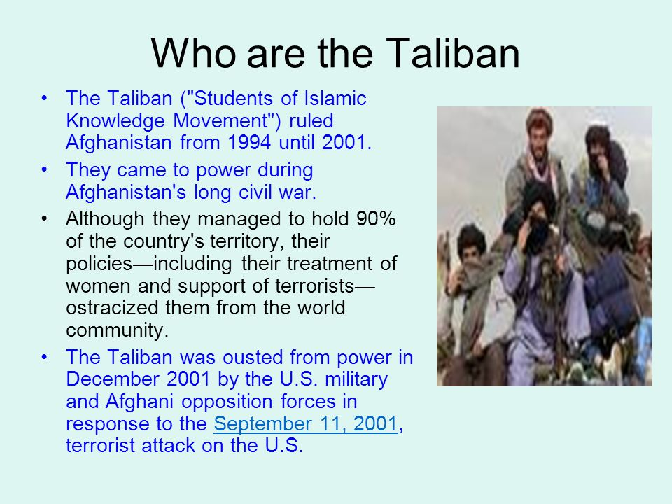 Who are the Taliban The Taliban ( Students of Islamic Knowledge Movement ) ruled Afghanistan from 1994 until