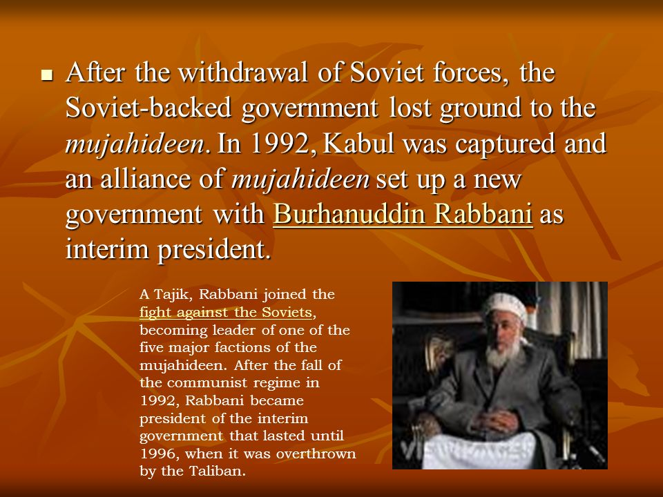 After the withdrawal of Soviet forces, the Soviet-backed government lost ground to the mujahideen. In 1992, Kabul was captured and an alliance of mujahideen set up a new government with Burhanuddin Rabbani as interim president.