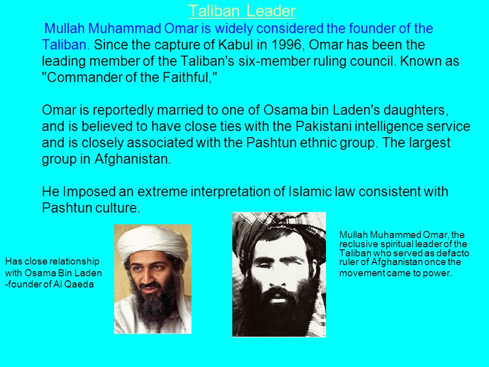 Taliban Leader Mullah Muhammad Omar is widely considered the founder of the Taliban. Since the capture of Kabul in 1996, Omar has been the leading member of the Taliban s six-member ruling council. Known as Commander of the Faithful, Omar is reportedly married to one of Osama bin Laden s daughters, and is believed to have close ties with the Pakistani intelligence service and is closely associated with the Pashtun ethnic group. The largest group in Afghanistan. He Imposed an extreme interpretation of Islamic law consistent with Pashtun culture.