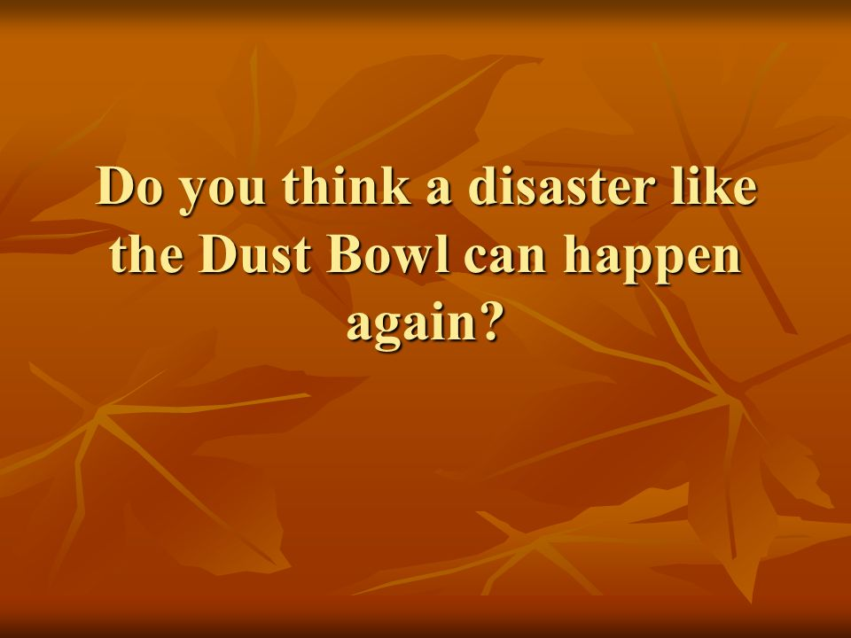 Do you think a disaster like the Dust Bowl can happen again