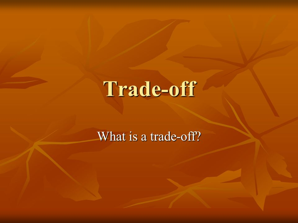 Trade-off What is a trade-off